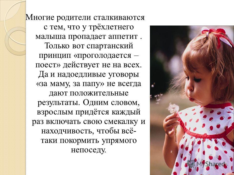 Многие родители сталкиваются с тем, что у трёхлетнего малыша пропадает аппетит. Только вот спартанский принцип «проголодается – поест» действует не на всех. Да и надоедливые уговоры «за маму, за папу» не всегда дают положительные результаты. Одним сл