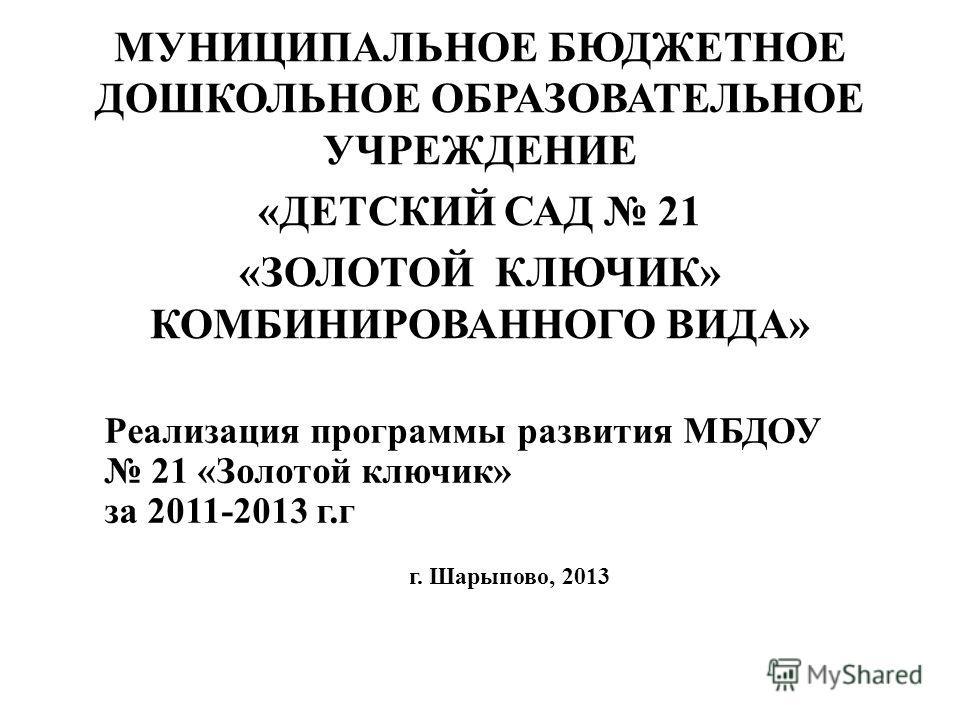 Реализация программы развития МБДОУ 21 «Золотой ключик» за 2011-2013 г.г г. Шарыпово, 2013 МУНИЦИПАЛЬНОЕ БЮДЖЕТНОЕ ДОШКОЛЬНОЕ ОБРАЗОВАТЕЛЬНОЕ УЧРЕЖДЕНИЕ «ДЕТСКИЙ САД 21 «ЗОЛОТОЙ КЛЮЧИК» КОМБИНИРОВАННОГО ВИДА»