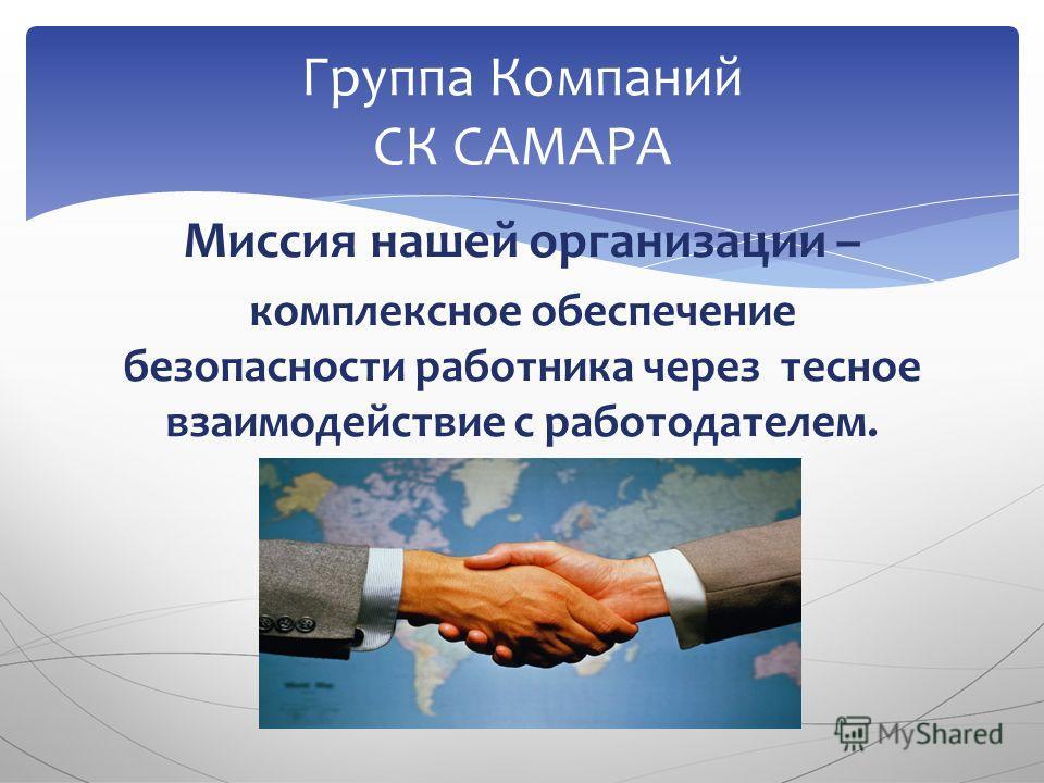 Миссия нашей организации – комплексное обеспечение безопасности работника через тесное взаимодействие с работодателем. Группа Компаний СК САМАРА