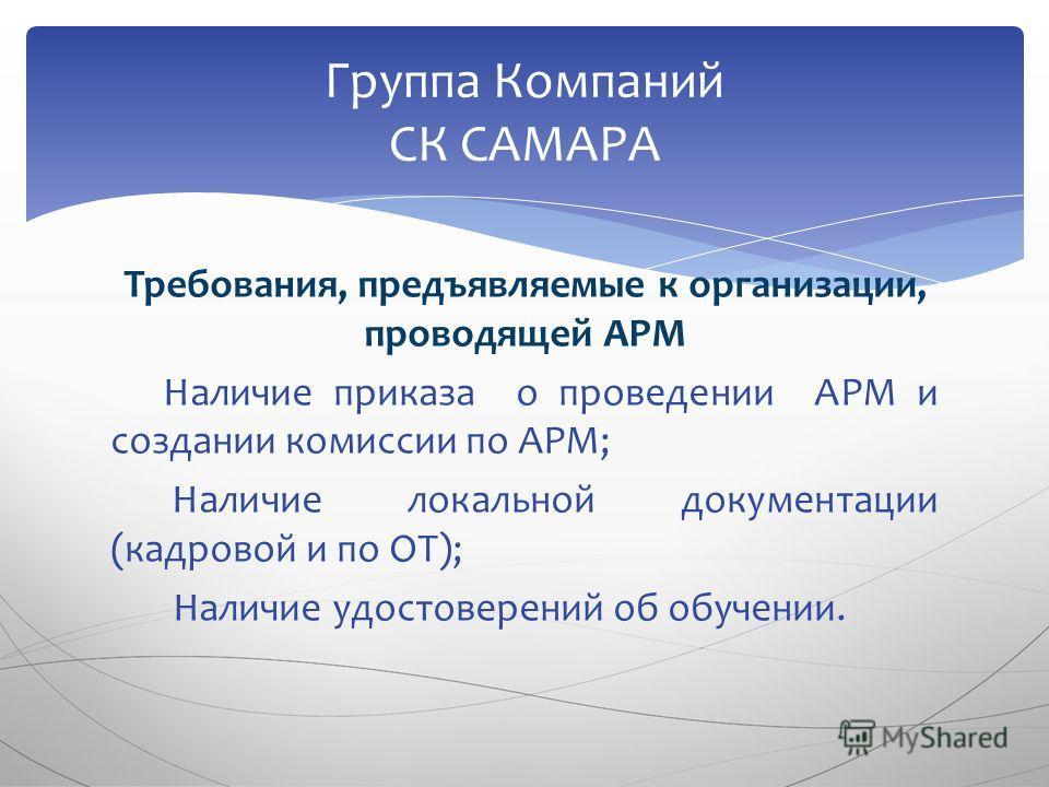 Требования, предъявляемые к организации, проводящей АРМ Наличие приказа о проведении АРМ и создании комиссии по АРМ; Наличие локальной документации (кадровой и по ОТ); Наличие удостоверений об обучении. Группа Компаний СК САМАРА