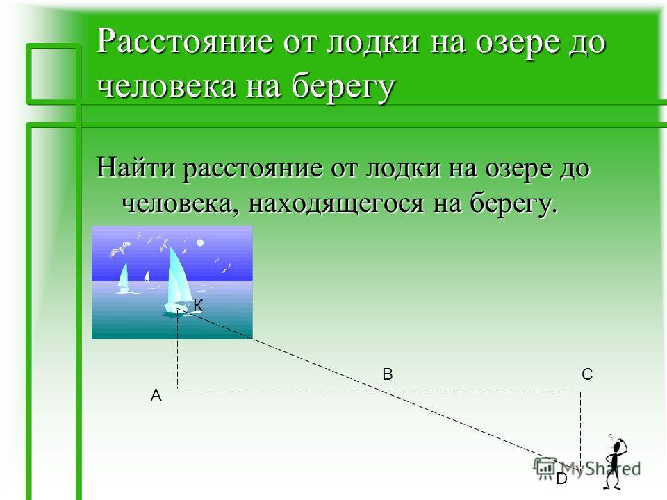 Расстояние от лодки на озере до человека на берегу Найти расстояние от лодки на озере до человека, находящегося на берегу. К А ВС D