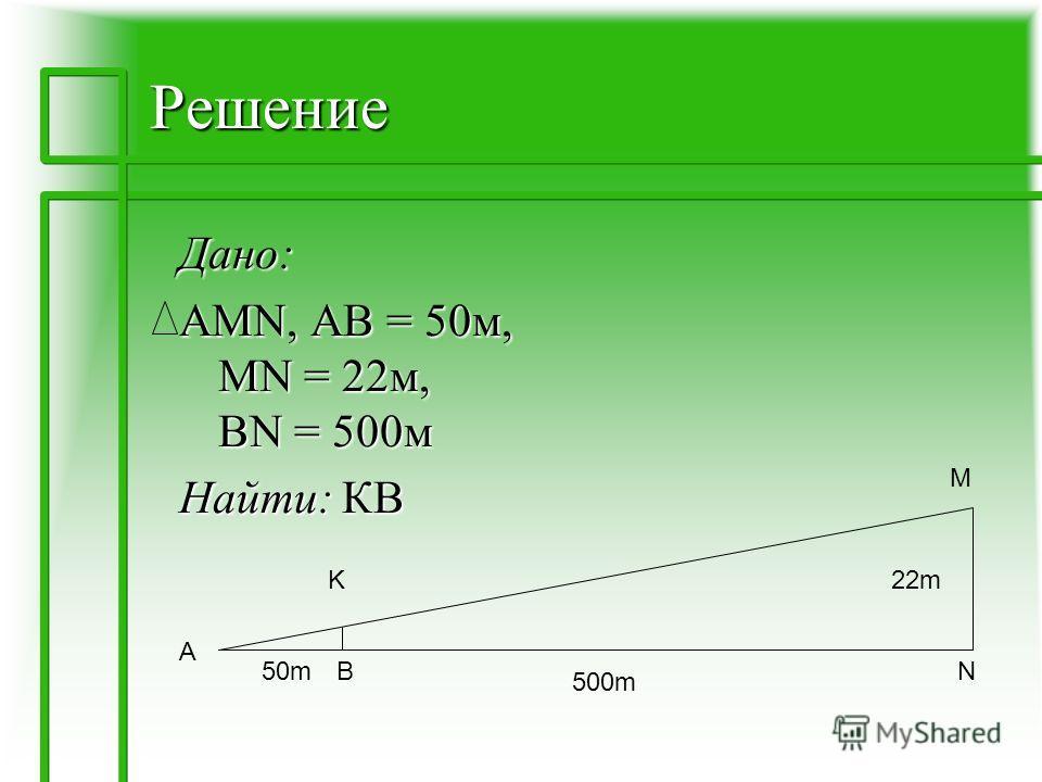 Решение Дано: AMN, АВ = 50м, MN = 22м, BN = 500м Найти: КВ K A M NB50m50m 500m 22m