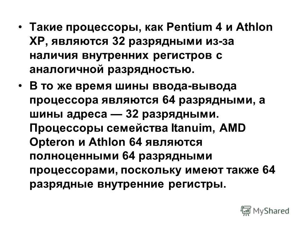 Такие процессоры, как Pentium 4 и Athlon XP, являются 32 разрядными из-за наличия внутренних регистров с аналогичной разрядностью. В то же время шины ввода-вывода процессора являются 64 разрядными, а шины адреса 32 разрядными. Процессоры семейства It