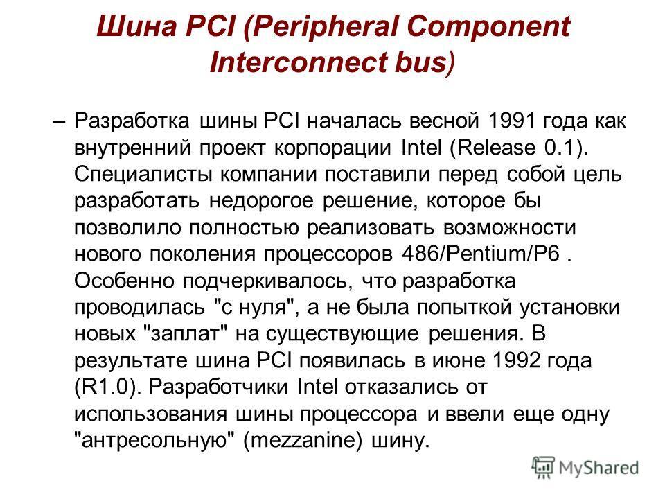 Шина PCI (Peripheral Component Interconnect bus) –Разработка шины PCI началась весной 1991 года как внутренний проект корпорации Intel (Release 0.1). Специалисты компании поставили перед собой цель разработать недорогое решение, которое бы позволило