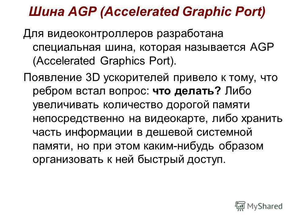 Шина AGP (Accelerated Graphic Port) Для видеоконтроллеров разработана специальная шина, которая называется AGP (Accelerated Graphics Port). Появление 3D ускорителей привело к тому, что ребром встал вопрос: что делать? Либо увеличивать количество доро