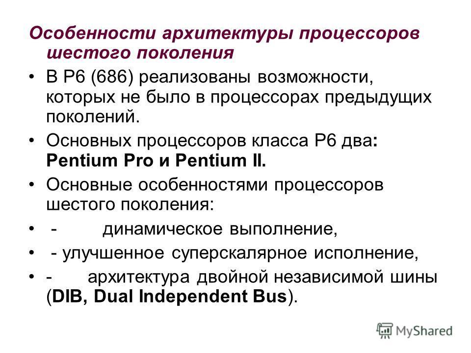 Особенности архитектуры процессоров шестого поколения В P6 (686) реализованы возможности, которых не было в процессорах предыдущих поколений. Основных процессоров класса P6 два: Pentium Pro и Pentium II. Основные особенностями процессоров шестого пок