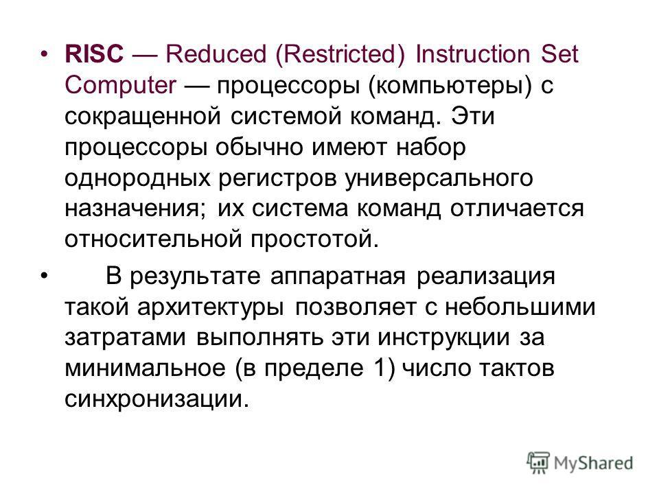 RISC Reduced (Restricted) Instruction Set Computer процессоры (компьютеры) с сокращенной системой команд. Эти процессоры обычно имеют набор однородных регистров универсального назначения; их система команд отличается относительной простотой. В резуль