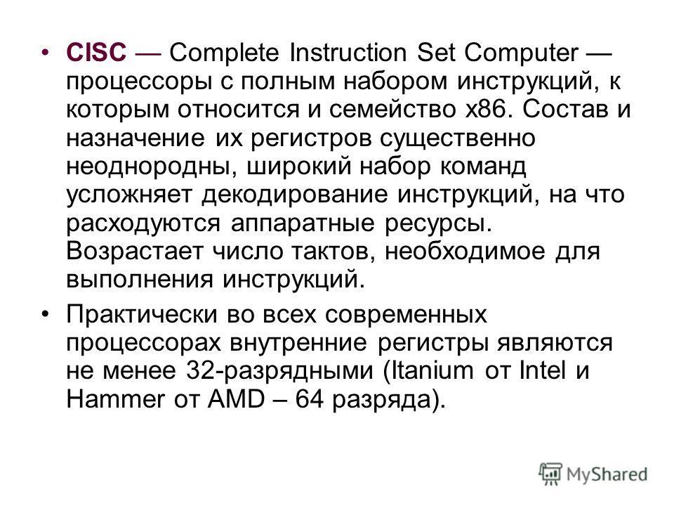 CISC Complete Instruction Set Computer процессоры с полным набором инструкций, к которым относится и семейство х86. Состав и назначение их регистров существенно неоднородны, широкий набор команд усложняет декодирование инструкций, на что расходуются