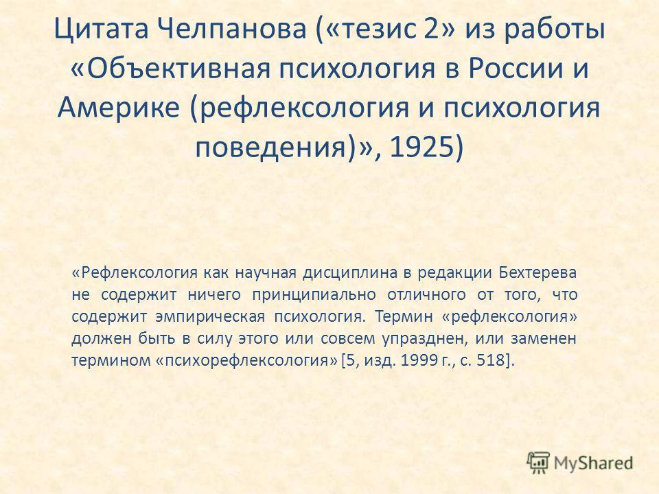 Цитата Челпанова («тезис 2» из работы «Объективная психология в России и Америке (рефлексология и психология поведения)», 1925) «Рефлексология как научная дисциплина в редакции Бехтерева не содержит ничего принципиально отличного от того, что содержи
