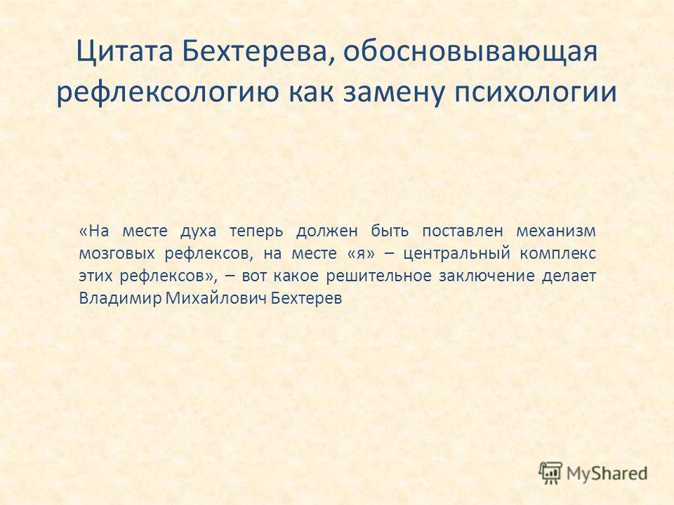 Цитата Бехтерева, обосновывающая рефлексологию как замену психологии «На месте духа теперь должен быть поставлен механизм мозговых рефлексов, на месте «я» – центральный комплекс этих рефлексов», – вот какое решительное заключение делает Владимир Миха