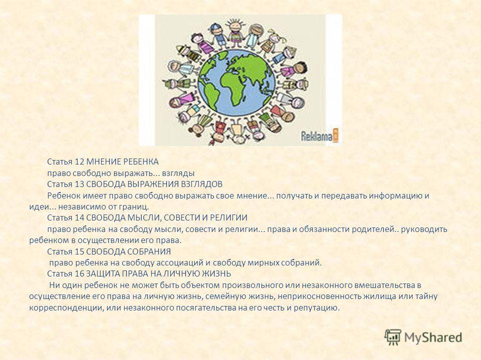 Статья 12 МНЕНИЕ РЕБЕНКА право свободно выражать... взгляды Статья 13 СВОБОДА ВЫРАЖЕНИЯ ВЗГЛЯДОВ Ребенок имеет право свободно выражать свое мнение... получать и передавать информацию и идеи... независимо от границ. Статья 14 СВОБОДА МЫСЛИ, СОВЕСТИ И