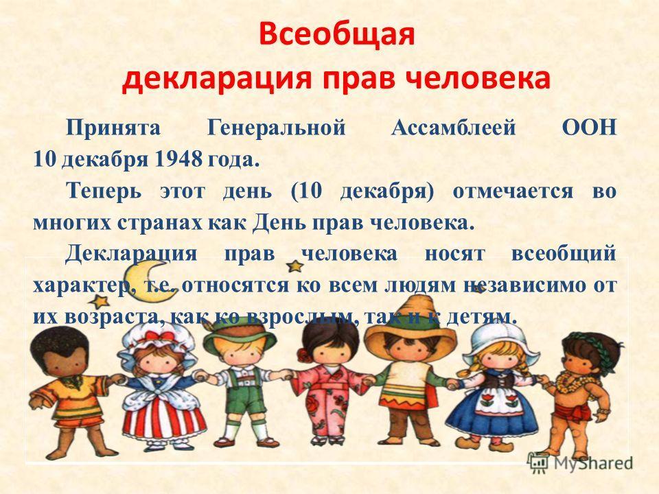 Всеобщая декларация прав человека Принята Генеральной Ассамблеей ООН 10 декабря 1948 года. Теперь этот день (10 декабря) отмечается во многих странах как День прав человека. Декларация прав человека носят всеобщий характер, т.е. относятся ко всем люд