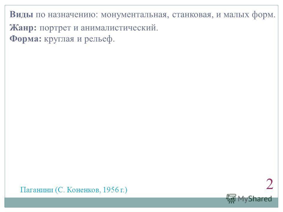 2 Паганини (С. Коненков, 1956 г.) Виды по назначению: монументальная, станковая, и малых форм. Жанр: портрет и анималистический. Форма: круглая и рельеф.