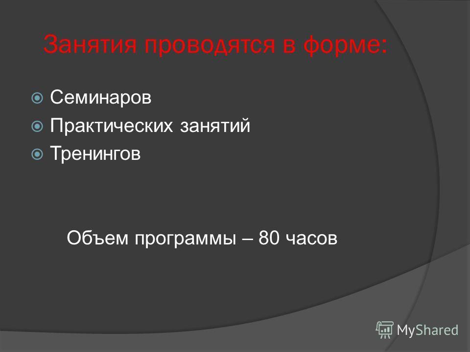 Занятия проводятся в форме: Семинаров Практических занятий Тренингов Объем программы – 80 часов