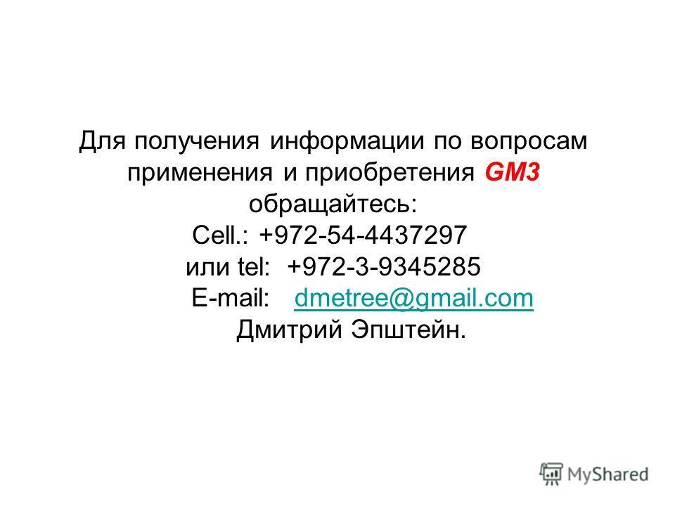 Для получения информации по вопросам применения и приобретения GM3 обращайтесь: Cell.: +972-54-4437297 или tel: +972-3-9345285 E-mail: dmetree@gmail.comdmetree@gmail.com Дмитрий Эпштейн.