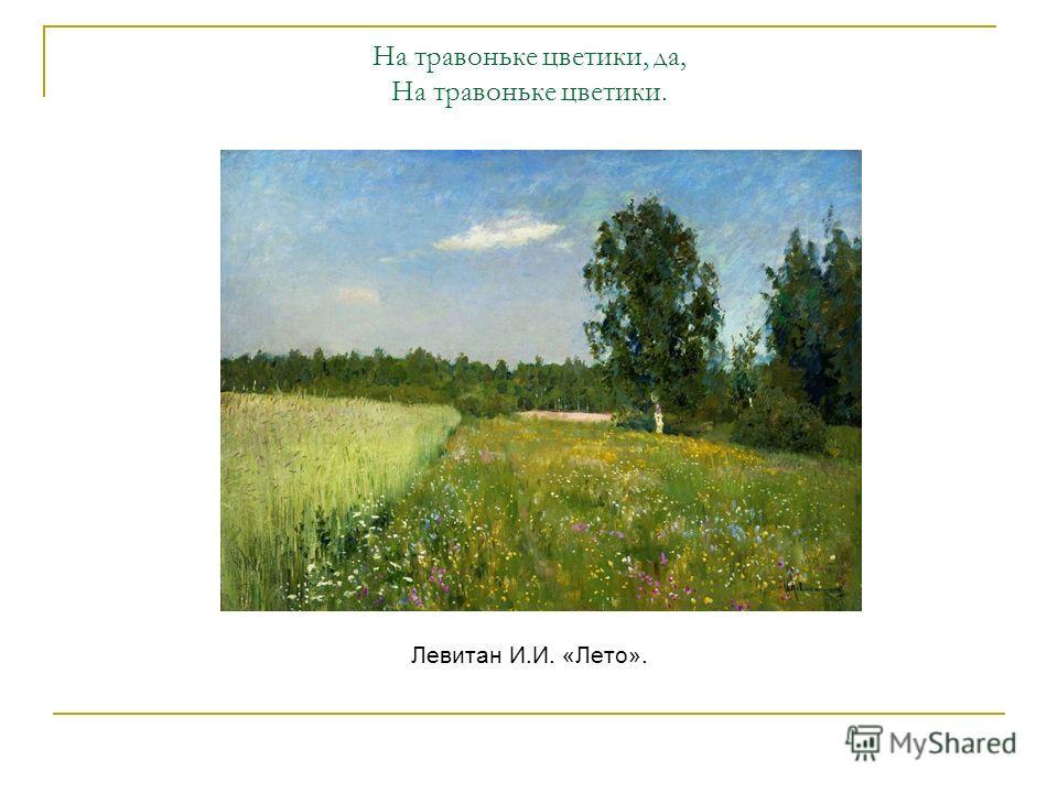 На травоньке цветики, да, На травоньке цветики. Левитан И.И. «Лето».