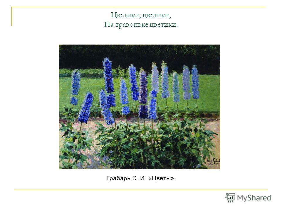 Цветики, цветики, На травоньке цветики. Грабарь Э. И. «Цветы».