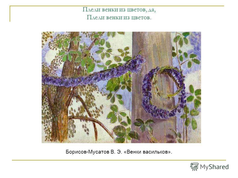 Плели венки из цветов, да, Плели венки из цветов. Борисов-Мусатов В. Э. «Венки васильков».