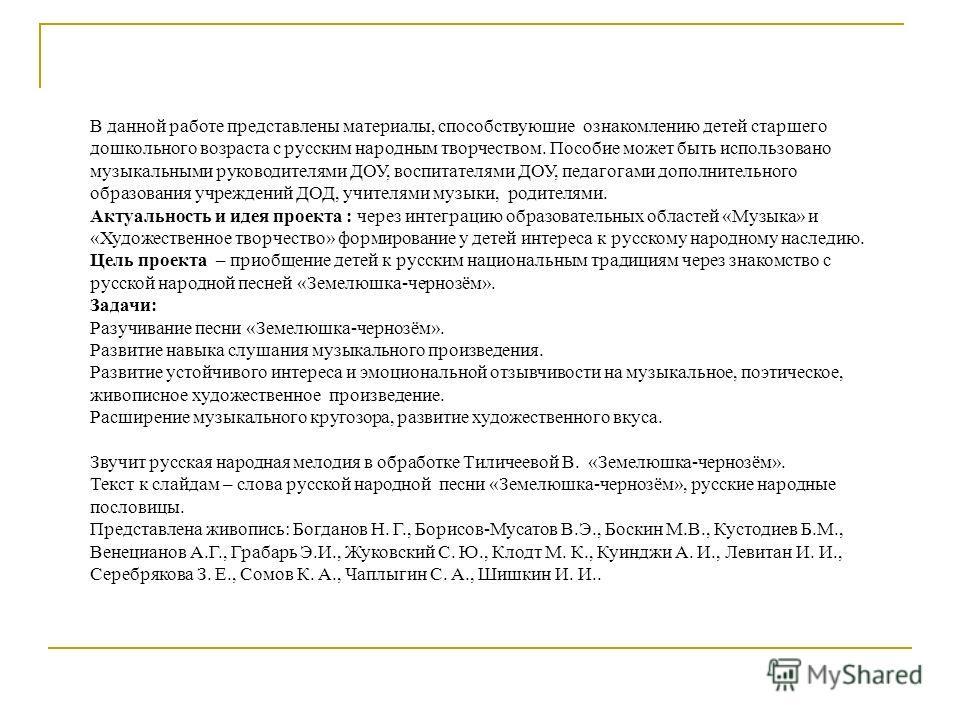 В данной работе представлены материалы, способствующие ознакомлению детей старшего дошкольного возраста с русским народным творчеством. Пособие может быть использовано музыкальными руководителями ДОУ, воспитателями ДОУ, педагогами дополнительного обр