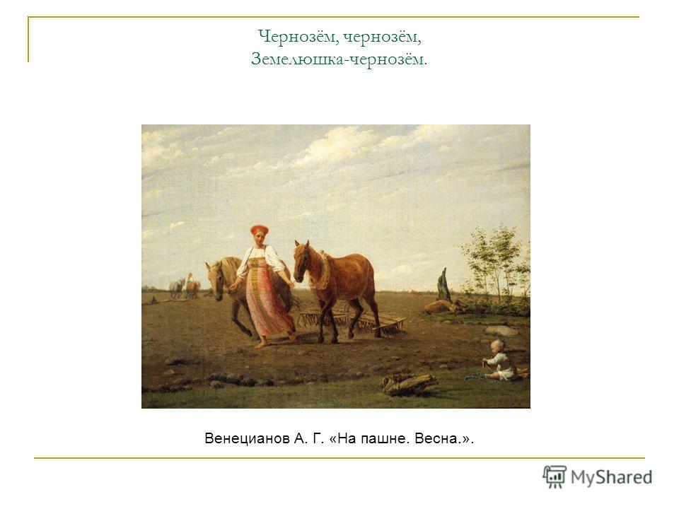 Чернозём, чернозём, Земелюшка-чернозём. Венецианов А. Г. «На пашне. Весна.».