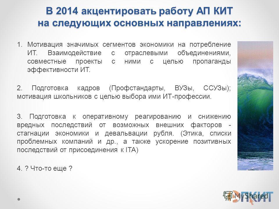 В 2014 акцентировать работу АП КИТ на следующих основных направлениях: 1.Мотивация значимых сегментов экономики на потребление ИТ. Взаимодействие с отраслевыми объединениями, совместные проекты с ними с целью пропаганды эффективности ИТ. 2. Подготовк