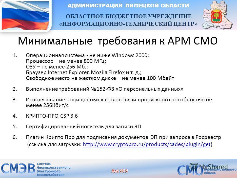 Минимальные требования к АРМ СМО 1.Операционная система - не ниже Windows 2000; Процессор – не менее 800 МГц; ОЗУ – не менее 256 Мб.; Браузер Internet Explorer, Mozila Firefox и т. д.; Свободное место на жестком диске – не менее 100 Мбайт 2.Выполнени