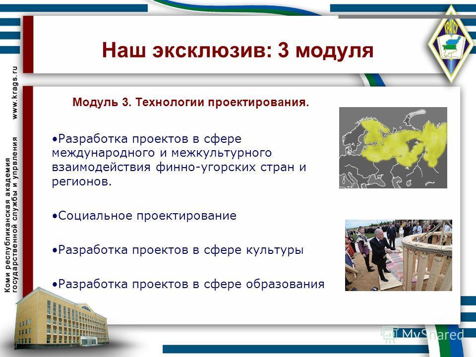 Наш эксклюзив: 3 модуля Модуль 3. Технологии проектирования. Разработка проектов в сфере международного и межкультурного взаимодействия финно-угорских стран и регионов. Социальное проектирование Разработка проектов в сфере культуры Разработка проекто