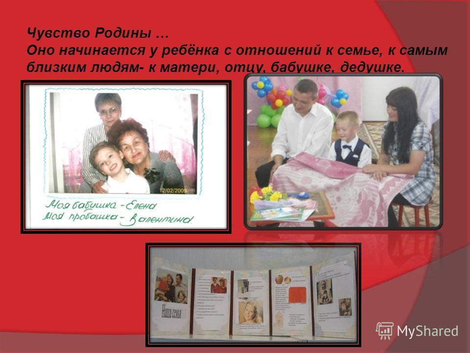 Чувство Родины … Оно начинается у ребёнка с отношений к семье, к самым близким людям- к матери, отцу, бабушке, дедушке.