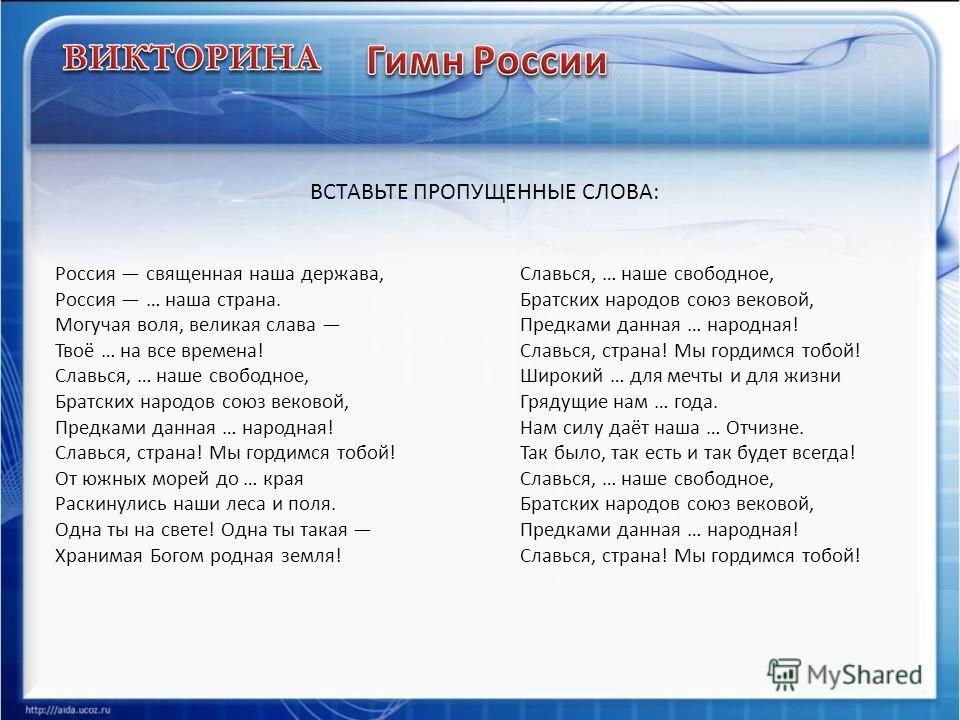Россия священная наша держава, Россия … наша страна. Могучая воля, великая слава Твоё … на все времена! Славься, … наше свободное, Братских народов союз вековой, Предками данная … народная! Славься, страна! Мы гордимся тобой! От южных морей до … края