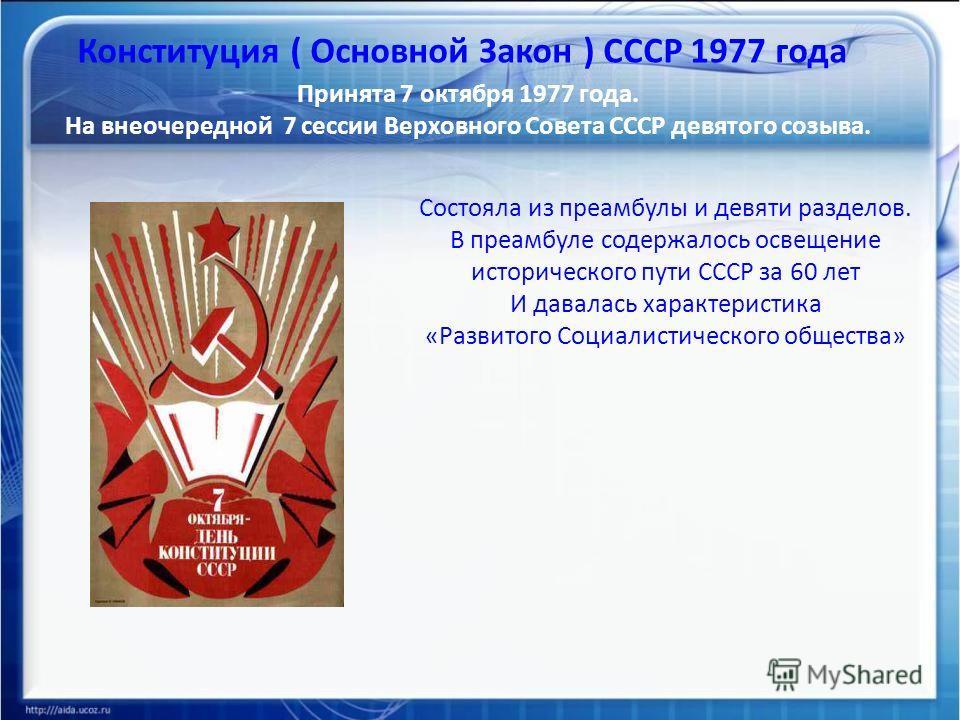 Конституция ( Основной Закон ) СССР 1977 года Принята 7 октября 1977 года. На внеочередной 7 сессии Верховного Совета СССР девятого созыва. Состояла из преамбулы и девяти разделов. В преамбуле содержалось освещение исторического пути СССР за 60 лет И