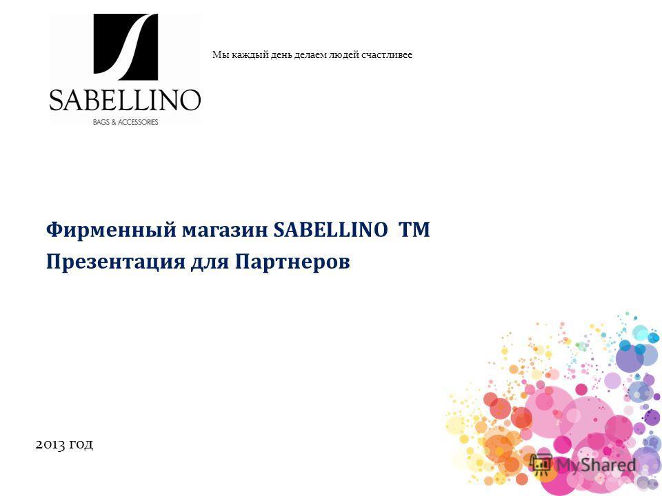 Мы каждый день делаем людей счастливее 2013 год Фирменный магазин SABELLINO ТМ Презентация для Партнеров