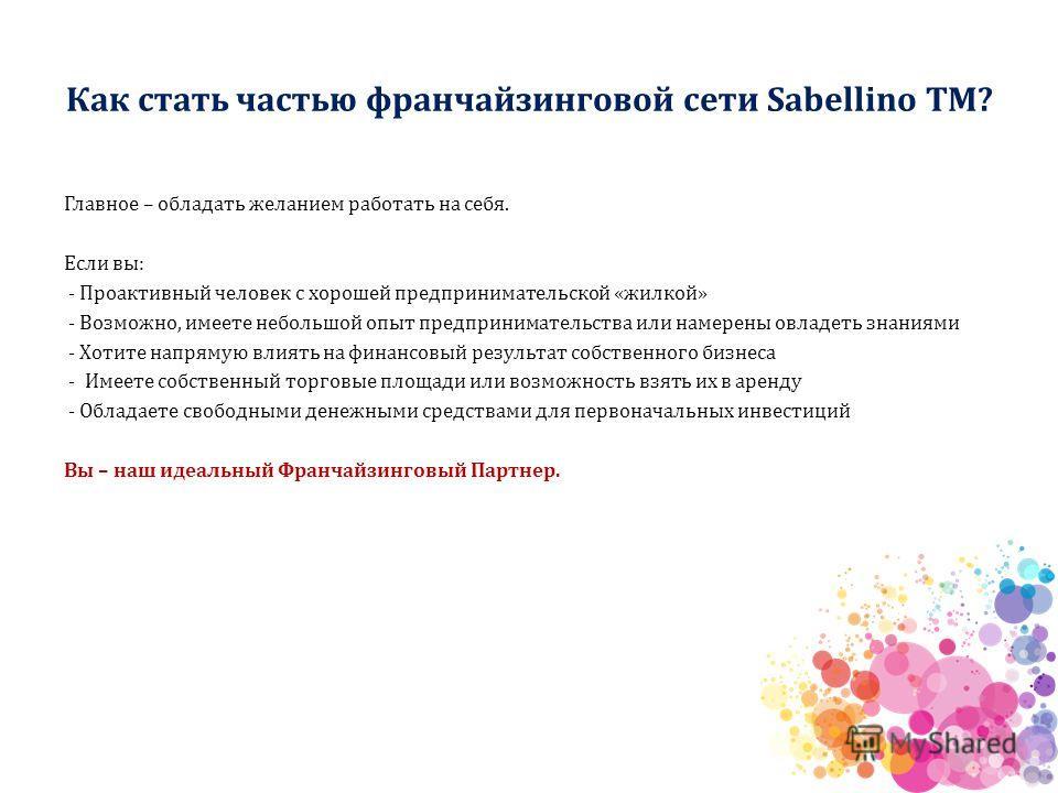 Как стать частью франчайзинговой сети Sabellino ТМ? Главное – обладать желанием работать на себя. Если вы: - Проактивный человек с хорошей предпринимательской «жилкой» - Возможно, имеете небольшой опыт предпринимательства или намерены овладеть знания