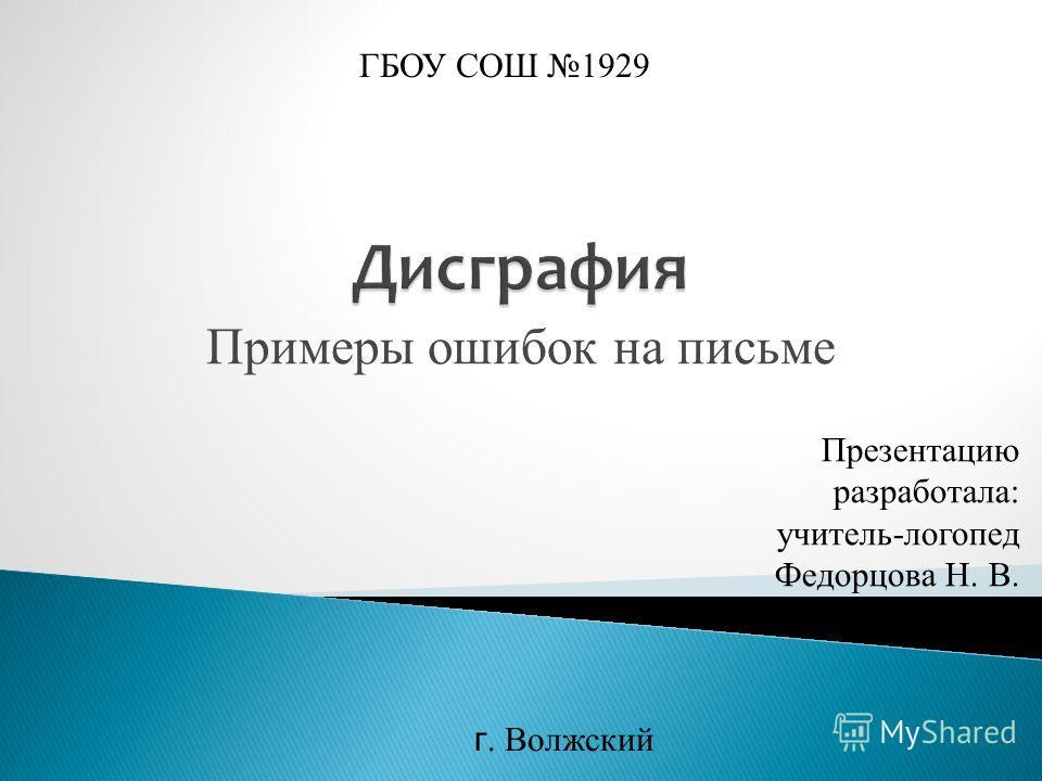 Примеры ошибок на письме Презентацию разработала: учитель-логопед Федорцова Н. В. ГБОУ СОШ 1929 г. Волжский