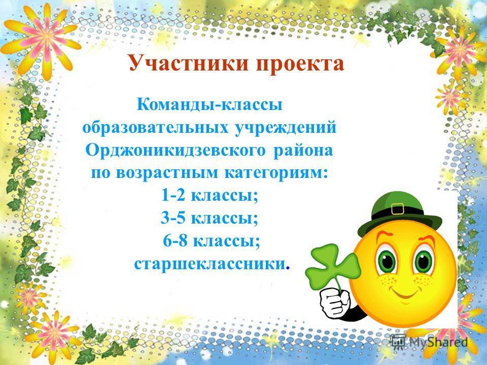Участники проекта Команды-классы образовательных учреждений Орджоникидзевского района по возрастным категориям: 1-2 классы; 3-5 классы; 6-8 классы; старшеклассники.