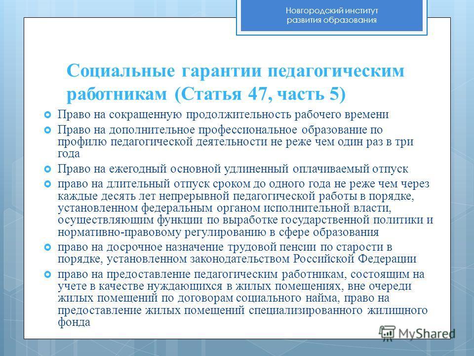 Новгородский институт развития образования Социальные гарантии педагогическим работникам (Статья 47, часть 5) Право на сокращенную продолжительность рабочего времени Право на дополнительное профессиональное образование по профилю педагогической деяте