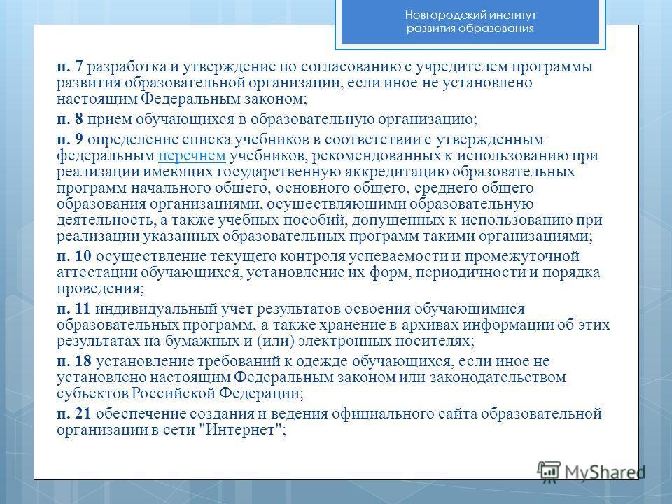 Новгородский институт развития образования п. 7 разработка и утверждение по согласованию с учредителем программы развития образовательной организации, если иное не установлено настоящим Федеральным законом; п. 8 прием обучающихся в образовательную ор