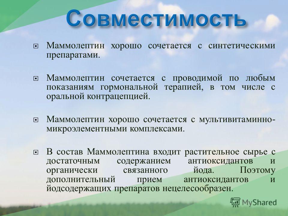 Маммолептин хорошо сочетается с синтетическими препаратами. Маммолептин сочетается с проводимой по любым показаниям гормональной терапией, в том числе с оральной контрацепцией. Маммолептин хорошо сочетается с мультивитаминно - микроэлементными компле