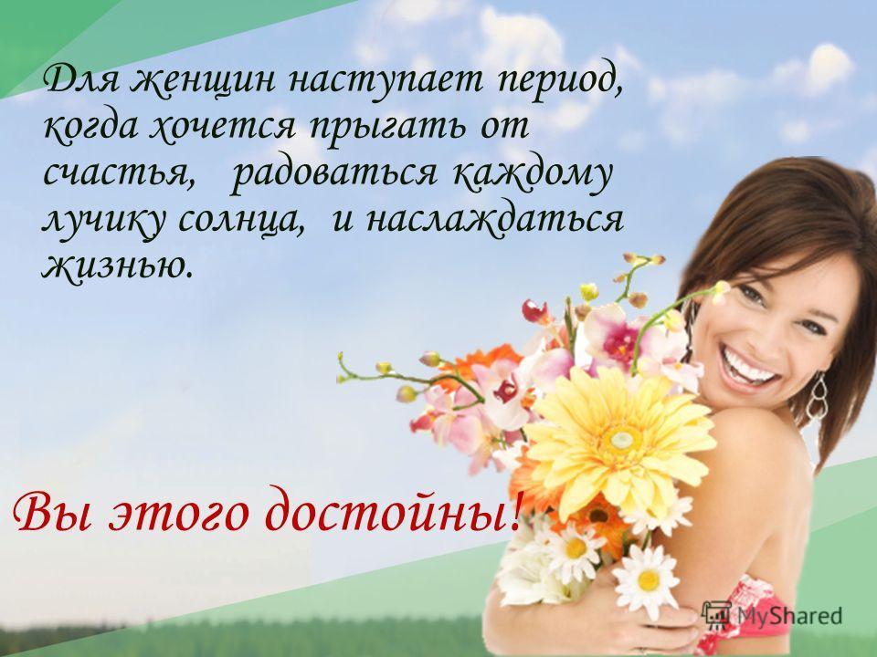 Для женщин наступает период, когда хочется прыгать от счастья, радоваться каждому лучику солнца, и наслаждаться жизнью. Вы этого достойны!
