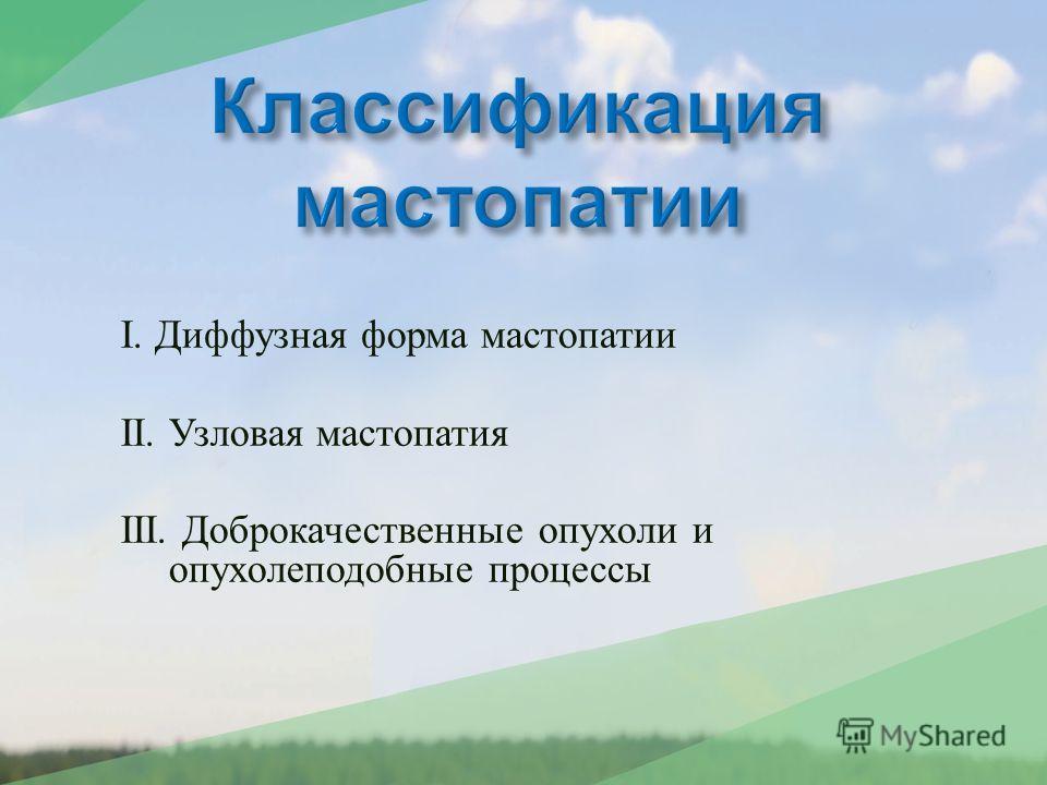I. Диффузная форма мастопатии II. Узловая мастопатия III. Доброкачественные опухоли и опухолеподобные процессы