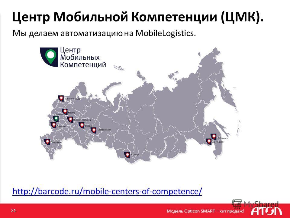 Центр Мобильной Компетенции (ЦМК). 21 http://barcode.ru/mobile-centers-of-competence/ Мы делаем автоматизацию на MobileLogistics. Модель Opticon SMART – хит продаж!