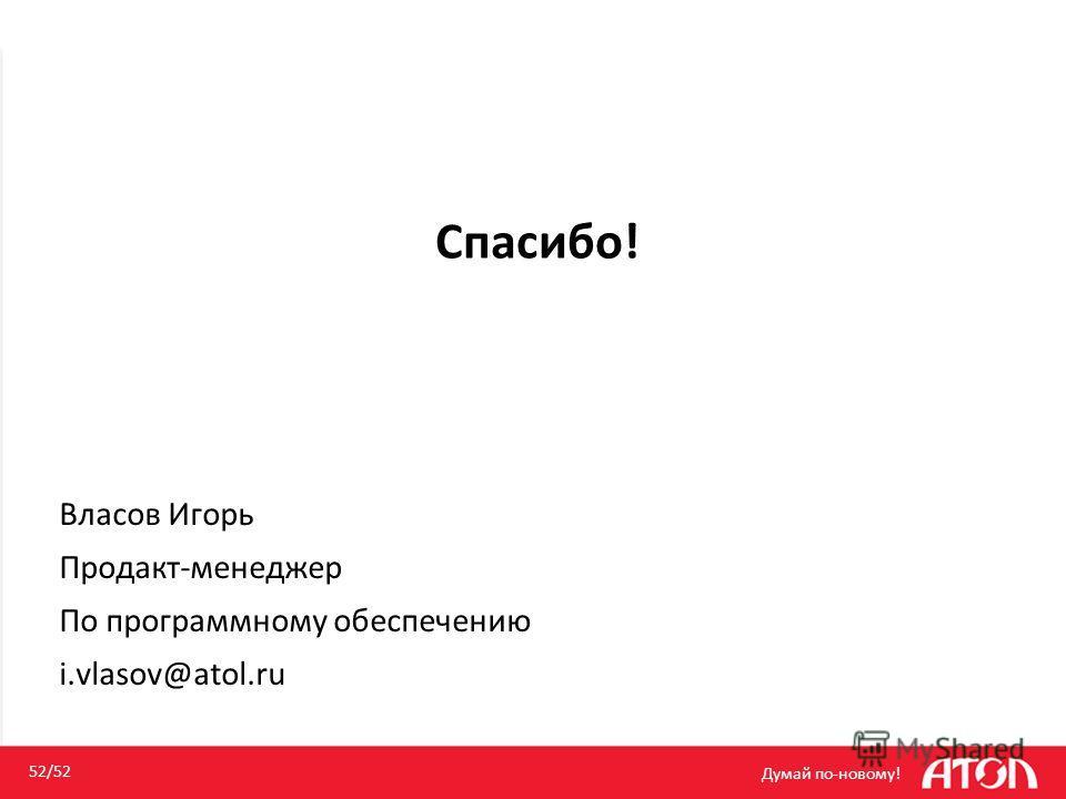 Спасибо! Думай по-новому! 52/52 Власов Игорь Продакт-менеджер По программному обеспечению i.vlasov@atol.ru