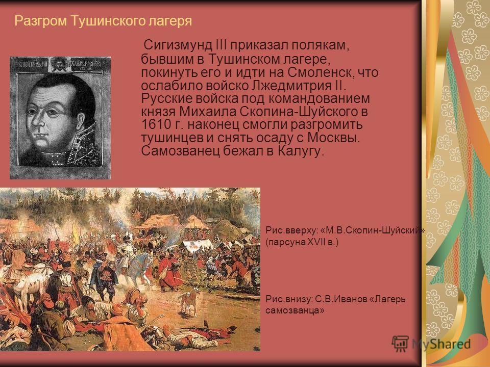 Разгром Тушинского лагеря Сигизмунд III приказал полякам, бывшим в Тушинском лагере, покинуть его и идти на Смоленск, что ослабило войско Лжедмитрия II. Русские войска под командованием князя Михаила Скопина-Шуйского в 1610 г. наконец смогли разгроми