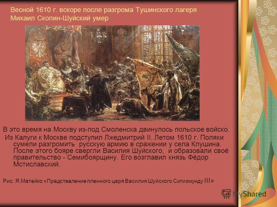 Весной 1610 г. вскоре после разгрома Тушинского лагеря Михаил Скопин-Шуйский умер В это время на Москву из-под Смоленска двинулось польское войско. Из Калуги к Москве подступил Лжедмитрий II. Летом 1610 г. Поляки сумели разгромить русскую армию в сра
