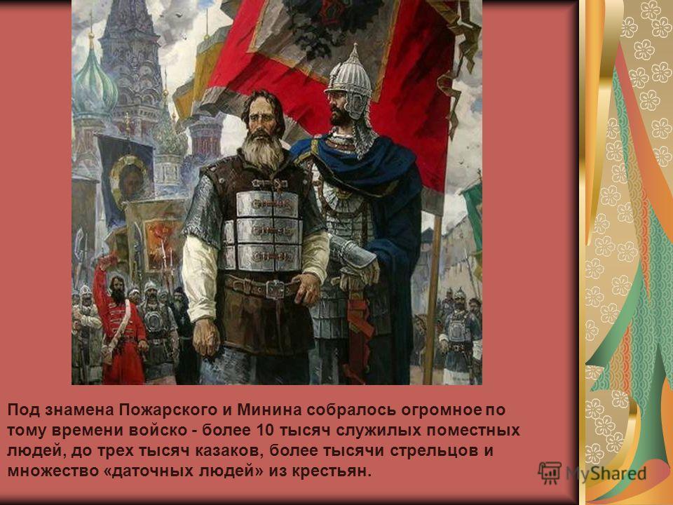 Под знамена Пожарского и Минина собралось огромное по тому времени войско - более 10 тысяч служилых поместных людей, до трех тысяч казаков, более тысячи стрельцов и множество «даточных людей» из крестьян.