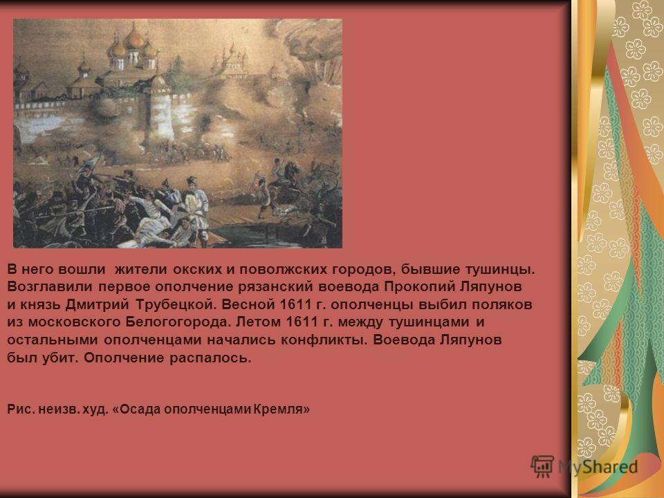 В него вошли жители окских и поволжских городов, бывшие тушинцы. Возглавили первое ополчение рязанский воевода Прокопий Ляпунов и князь Дмитрий Трубецкой. Весной 1611 г. ополченцы выбил поляков из московского Белогогорода. Летом 1611 г. между тушинца