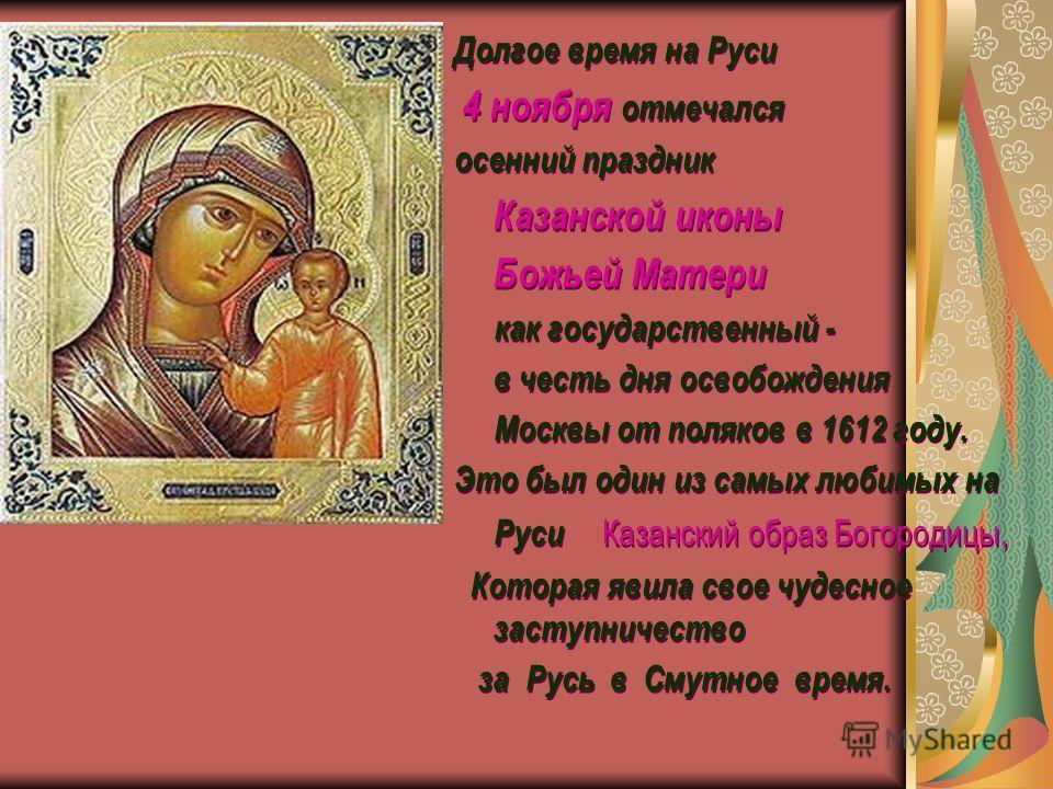 Долгое время на Руси 4 ноября отмечался осенний праздник Казанской иконы Божьей Матери как государственный - в честь дня освобождения Москвы от поляков в 1612 году. Это был один из самых любимых на Руси Казанский образ Богородицы, Которая явила свое