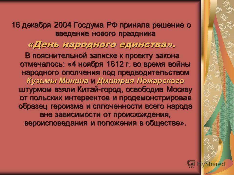 16 декабря 2004 Госдума РФ приняла решение о введение нового праздника «День народного единства». В пояснительной записке к проекту закона отмечалось: «4 ноября 1612 г. во время войны народного ополчения под предводительством Кузьмы Минина и Дмитрия