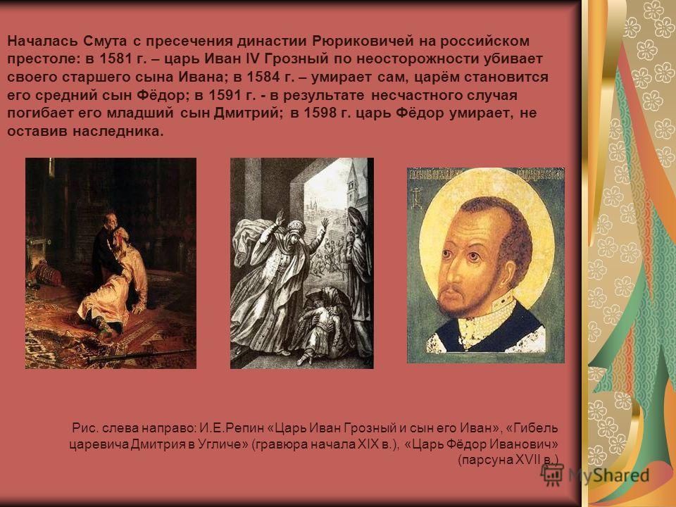 Началась Смута с пресечения династии Рюриковичей на российском престоле: в 1581 г. – царь Иван IV Грозный по неосторожности убивает своего старшего сына Ивана; в 1584 г. – умирает сам, царём становится его средний сын Фёдор; в 1591 г. - в результате