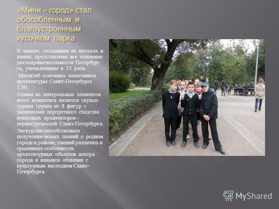 « Мини – город » стал обособленным и благоустроенным кусочком парка В макете, созданным из металла и камня, представлены все основные достопримечательности Петербур - га, уменьшенные в 33 раза. Масштаб основных памятников архитектуры Санкт - Петербур