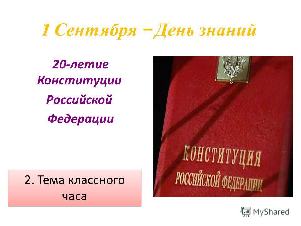 1 Сентября – День знаний 20-летие Конституции Российской Федерации 2. Тема классного часа